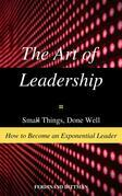 The Art of Leadership: Small Things, Done Well  How to Become an Exponential Leader