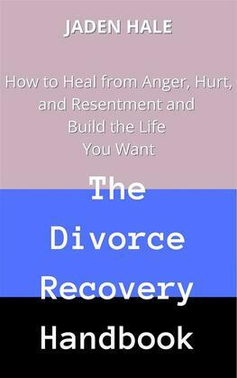 The Divorce Recovery Handbook:  How to Heal from Anger, Hurt, and Resentment and Build the Life You Want