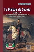 La Maison de Savoie (Livre 4 : Charles-Emmanuel IV ; Victor-Emmanuel Ier ; Charles-Félix ; Charles-Albert)