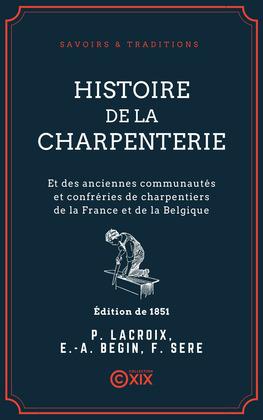 Histoire de la charpenterie - Et des anciennes communautés et confréries de charpentiers de la France et de la Belgique