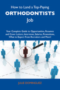 How to Land a Top-Paying Orthodontists Job: Your Complete Guide to Opportunities, Resumes and Cover Letters, Interviews, Salaries, Promotions, What to Expect From Recruiters and More