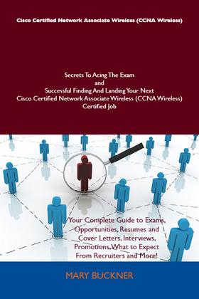 Cisco Certified Network Associate Wireless (CCNA Wireless) Secrets To Acing The Exam and Successful Finding And Landing Your Next Cisco Certified Network Associate Wireless (CCNA Wireless) Certified Job