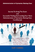 Administration of Symantec Backup Exec Secrets To Acing The Exam and Successful Finding And Landing Your Next Administration of Symantec Backup Exec C