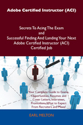 Adobe Certified Instructor (ACI) Secrets To Acing The Exam and Successful Finding And Landing Your Next Adobe Certified Instructor (ACI) Certified Job
