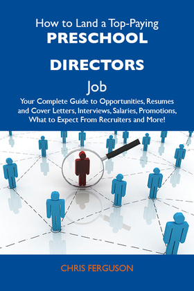 How to Land a Top-Paying Preschool directors Job: Your Complete Guide to Opportunities, Resumes and Cover Letters, Interviews, Salaries, Promotions, W