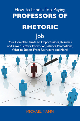 How to Land a Top-Paying Professors of rhetoric Job: Your Complete Guide to Opportunities, Resumes and Cover Letters, Interviews, Salaries, Promotions
