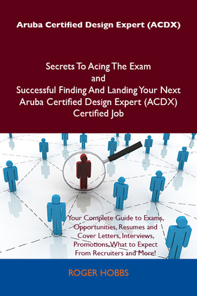 Aruba Certified Design Expert (ACDX) Secrets To Acing The Exam and Successful Finding And Landing Your Next Aruba Certified Design Expert (ACDX) Certified Job