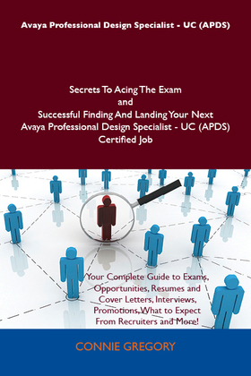 Avaya Professional Design Specialist - UC (APDS) Secrets To Acing The Exam and Successful Finding And Landing Your Next Avaya Professional Design Spec