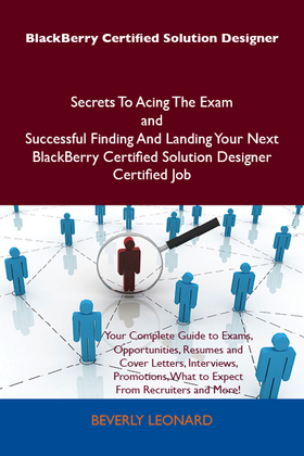 BlackBerry Certified Solution Designer Secrets To Acing The Exam and Successful Finding And Landing Your Next BlackBerry Certified Solution Designer Certified Job