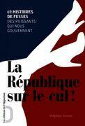 République sur le cul ! 69 histoires de fesses des puissants qui nous gouvernent