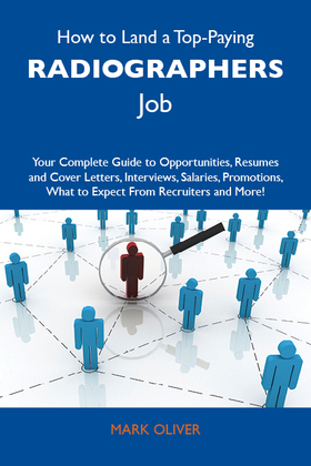How to Land a Top-Paying Radiographers Job: Your Complete Guide to Opportunities, Resumes and Cover Letters, Interviews, Salaries, Promotions, What to