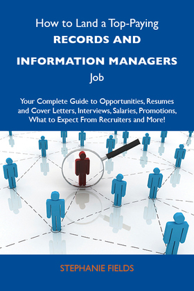 How to Land a Top-Paying Records and information managers Job: Your Complete Guide to Opportunities, Resumes and Cover Letters, Interviews, Salaries,