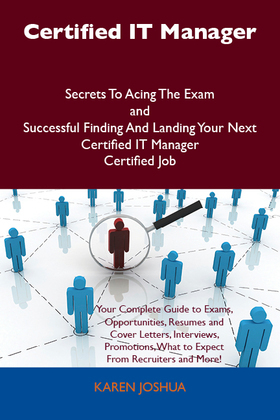 Certified IT Manager Secrets To Acing The Exam and Successful Finding And Landing Your Next Certified IT Manager Certified Job