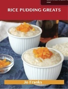 Rice Pudding Greats: Delicious Rice Pudding Recipes, The Top 88 Rice Pudding Recipes