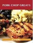 Pork Chop Greats: Delicious Pork Chop Recipes, The Top 45 Pork Chop Recipes
