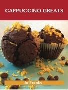 Cappuccino Greats: Delicious Cappuccino Recipes, The Top 36 Cappuccino Recipes