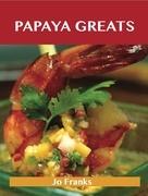 Papaya Greats: Delicious Papaya Recipes, The Top 92 Papaya Recipes