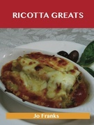 Ricotta Greats: Delicious Ricotta Recipes, The Top 76 Ricotta Recipes