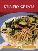 Stir Fry Greats: Delicious Stir Fry Recipes, The Top 84 Stir Fry Recipes