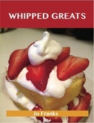 Whipped Greats: Delicious Whipped Recipes, The Top 100 Whipped Recipes