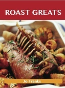 Roast Greats: Delicious Roast Recipes, The Top 100 Roast Recipes