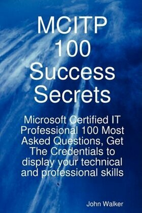 MCITP 100 Success Secrets - Microsoft Certified IT Professional 100 Most Asked Questions, Get The Credentials to display your technical and profession