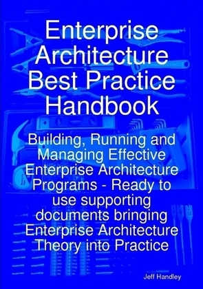 Enterprise Architecture Best Practice Handbook: Building, Running and Managing Effective Enterprise Architecture Programs - Ready to use supporting do