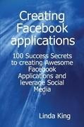 Creating Facebook applications - 100 Success Secrets to creating Awesome Facebook Applications and leverage Social Media