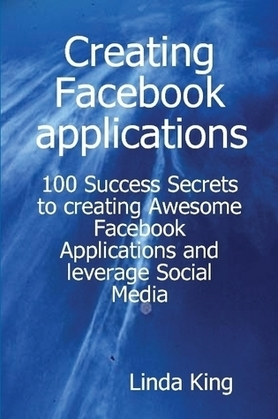 Creating Facebook applications - 100 Success Secrets to creating Awesome Facebook Applications and leverage Social Media