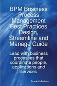 BPM Business Process Management Best Practices Design, Streamline and Manage Guide - Lead with business processes that coordinate people, applications
