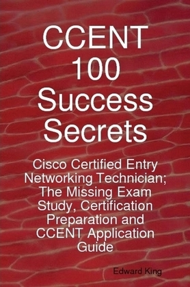 CCENT 100 Success Secrets - Cisco Certified Entry Networking Technician; The Missing Exam Study, Certification Preparation and CCENT Application Guide