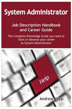 The System Administrator Job Description Handbook and Career Guide: The Complete Knowledge Guide you need to Start or Advance your Career as System Ad