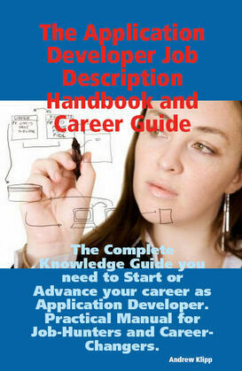 The Application Developer Job Description Handbook and Career Guide: The Complete Knowledge Guide you need to Start or Advance your career as Applicat