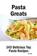 Pasta Greats: 143 Delicious Pasta Recipes: from Almost Instant Pasta Salad to Winter Pesto Pasta with Shrimp - 143 Top Pasta Recipes
