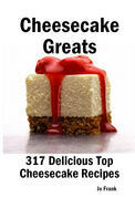 Cheesecake Greats: 317 Delicious Cheesecake Recipes: from Amaretto & Ghirardelli Chocolate Chip Cheesecake to Yogurt Cheesecake - 317 Top Cheesecake Recipes