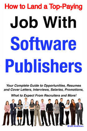 How to Land a Top-Paying Job With Software Publishers: Your Complete Guide to Opportunities, Resumes and Cover Letters, Interviews, Salaries, Promotio