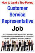 How to Land a Top-Paying Customer Service Representative Job: Your Complete Guide to Opportunities, Resumes and Cover Letters, Interviews, Salaries, P
