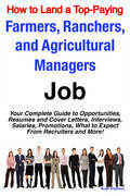 How to Land a Top-Paying Farmers, Ranchers, and Agricultural Managers Job: Your Complete Guide to Opportunities, Resumes and Cover Letters, Interviews