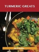 Turmeric Greats: Delicious Turmeric Recipes, The Top 100 Turmeric Recipes