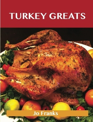 Turkey Greats: Delicious Turkey Recipes, The Top 100 Turkey Recipes