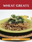 Wheat Greats: Delicious Wheat Recipes, The Top 59 Wheat Recipes