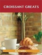 Croissant Greats: Delicious Croissant Recipes, The Top 66 Croissant Recipes