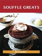 Souffle Greats: Delicious Souffle Recipes, The Top 87 Souffle Recipes
