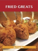 Fried Greats: Delicious Fried Recipes, The Top 100 Fried Recipes