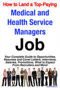 How to Land a Top-Paying Medical and Health Service Managers Job: Your Complete Guide to Opportunities, Resumes and Cover Letters, Interviews, Salarie