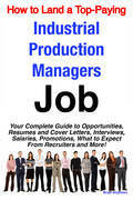 How to Land a Top-Paying Industrial Production Managers Job: Your Complete Guide to Opportunities, Resumes and Cover Letters, Interviews, Salaries, Pr