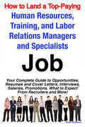 How to Land a Top-Paying Human Resources, Training, and Labor Relations Managers and Specialists Job: Your Complete Guide to Opportunities, Resumes an