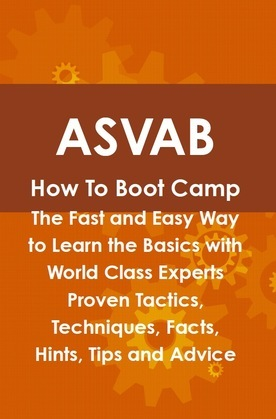 ASVAB How To Boot Camp: The Fast and Easy Way to Learn the Basics with World Class Experts Proven Tactics, Techniques, Facts, Hints, Tips and Advice