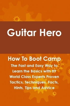 Guitar Hero How To Boot Camp: The Fast and Easy Way to Learn the Basics with 89 World Class Experts Proven Tactics, Techniques, Facts, Hints, Tips and