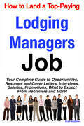 How to Land a Top-Paying Lodging Managers Job: Your Complete Guide to Opportunities, Resumes and Cover Letters, Interviews, Salaries, Promotions, What